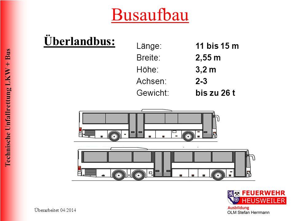 Technische Unfallrettung LKW + Bus Überarbeitet 04/2014 Überlandbus: Länge:11 bis 15 m Breite:2,55 m Höhe: 3,2 m Achsen:2-3 Gewicht:bis zu 26 t Busaufbau