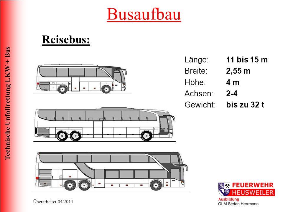 Technische Unfallrettung LKW + Bus Überarbeitet 04/2014 Reisebus: Länge:11 bis 15 m Breite:2,55 m Höhe: 4 m Achsen:2-4 Gewicht:bis zu 32 t Busaufbau