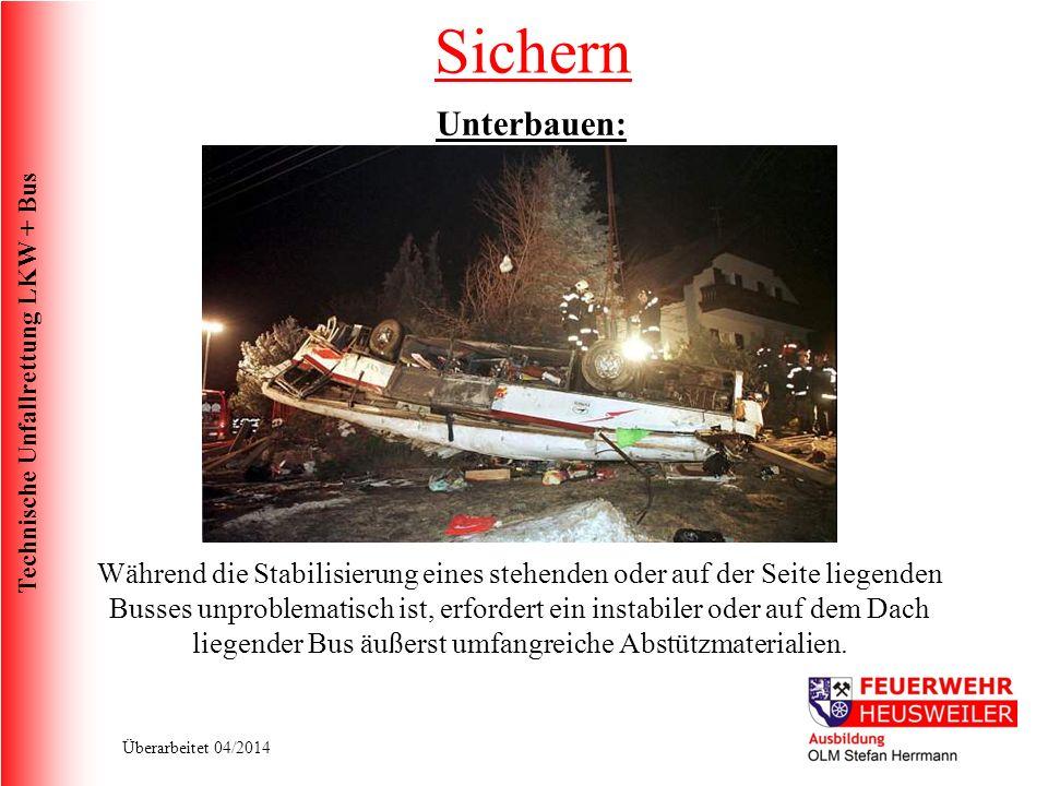 Technische Unfallrettung LKW + Bus Überarbeitet 04/2014 Unterbauen: Während die Stabilisierung eines stehenden oder auf der Seite liegenden Busses unproblematisch ist, erfordert ein instabiler oder auf dem Dach liegender Bus äußerst umfangreiche Abstützmaterialien.