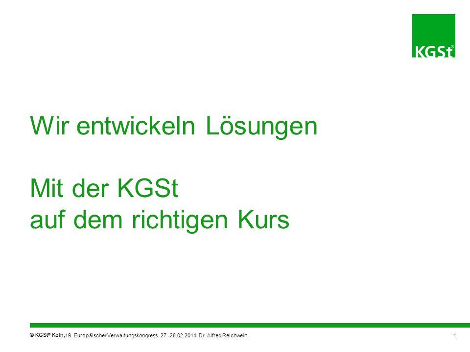© KGSt ® Köln, Wir entwickeln Lösungen Mit der KGSt auf dem richtigen Kurs 19. Europäischer Verwaltungskongress, 27.-28.02.2014, Dr. Alfred Reichwein1