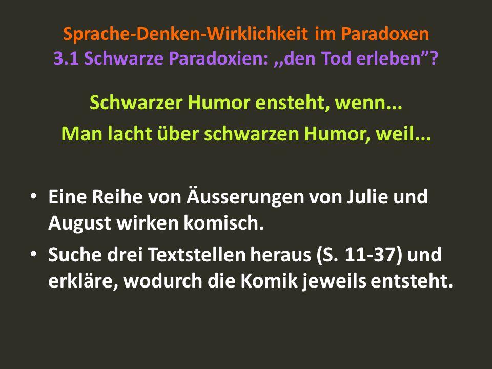 Sprache-Denken-Wirklichkeit im Paradoxen 3.1 Schwarze Paradoxien:,,den Tod erleben? Schwarzer Humor ensteht, wenn... Man lacht über schwarzen Humor, w