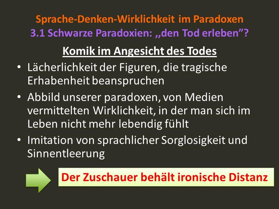 Sprache-Denken-Wirklichkeit im Paradoxen 3.1 Schwarze Paradoxien:,,den Tod erleben? Komik im Angesicht des Todes Lächerlichkeit der Figuren, die tragi