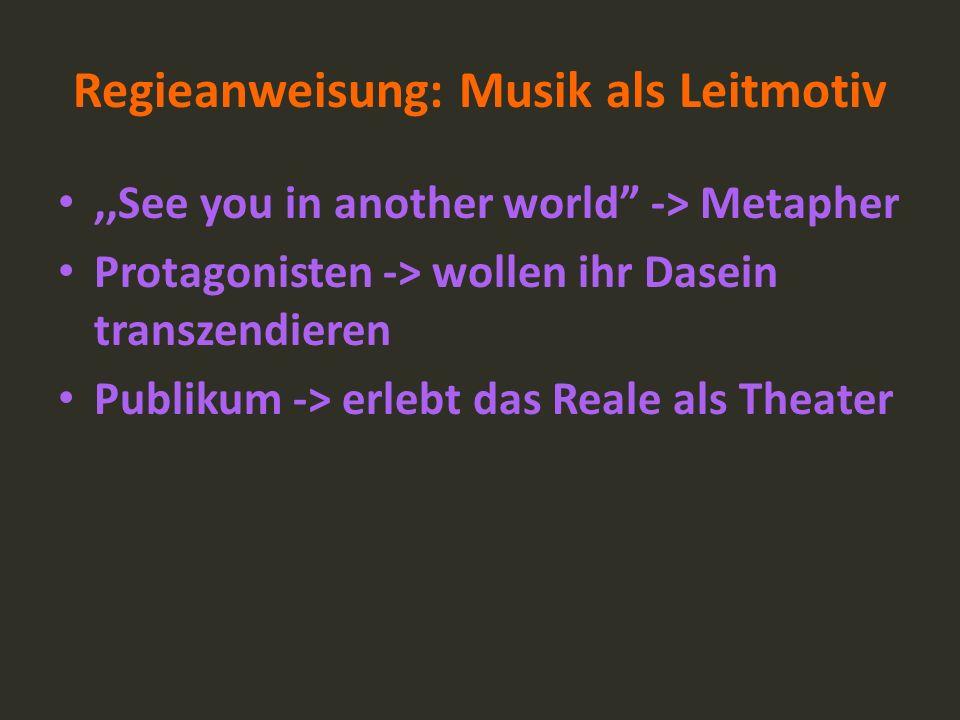Regieanweisung: Musik als Leitmotiv,,See you in another world -> Metapher Protagonisten -> wollen ihr Dasein transzendieren Publikum -> erlebt das Rea