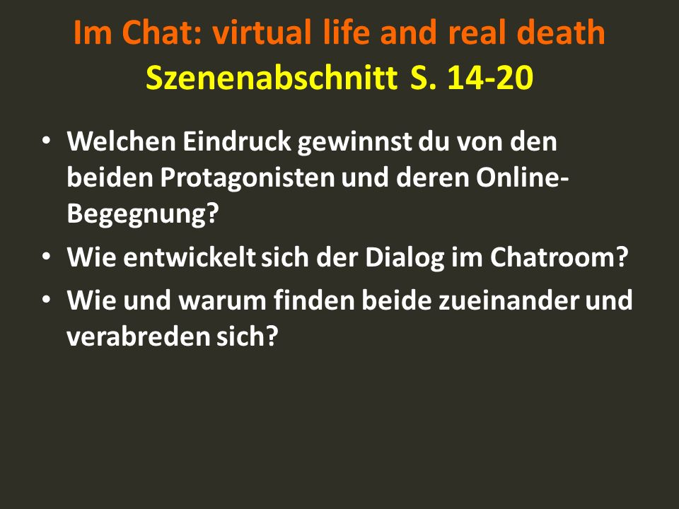Im Chat: virtual life and real death Szenenabschnitt S. 14-20 Welchen Eindruck gewinnst du von den beiden Protagonisten und deren Online- Begegnung? W