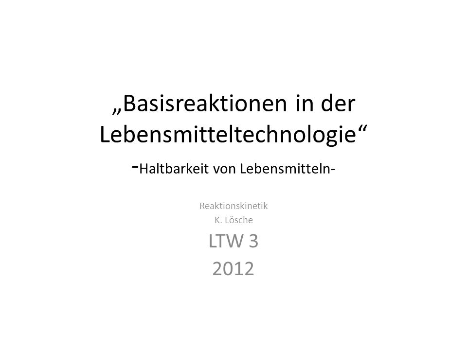 Basisreaktionen in der Lebensmitteltechnologie - Haltbarkeit von Lebensmitteln- Reaktionskinetik K. Lösche LTW 3 2012