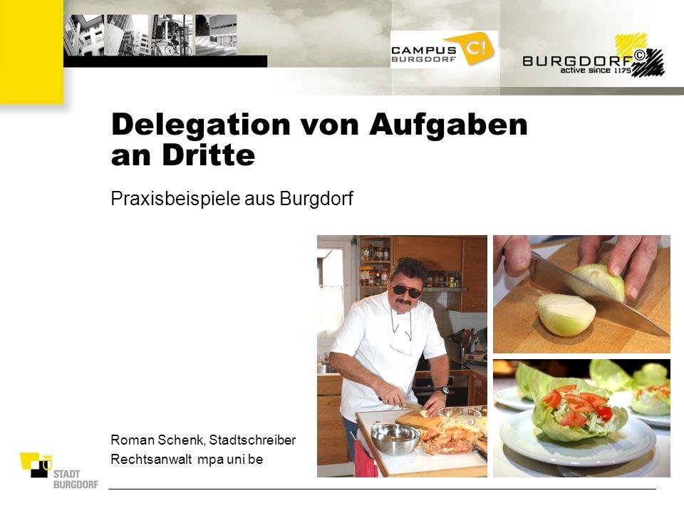 Delegation von Aufgaben an Dritte Praxisbeispiele aus Burgdorf Roman Schenk, Stadtschreiber Rechtsanwalt mpa uni be