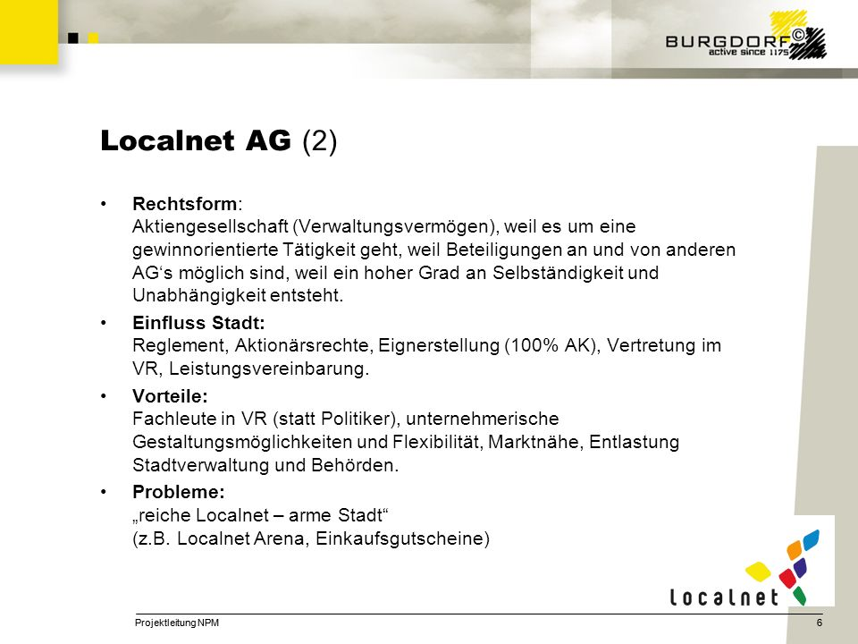 6 Localnet AG (2) Rechtsform: Aktiengesellschaft (Verwaltungsvermögen), weil es um eine gewinnorientierte Tätigkeit geht, weil Beteiligungen an und von anderen AGs möglich sind, weil ein hoher Grad an Selbständigkeit und Unabhängigkeit entsteht.