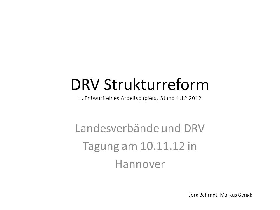 DRV Strukturreform 1. Entwurf eines Arbeitspapiers, Stand 1.12.2012 Landesverbände und DRV Tagung am 10.11.12 in Hannover Jörg Behrndt, Markus Gerigk