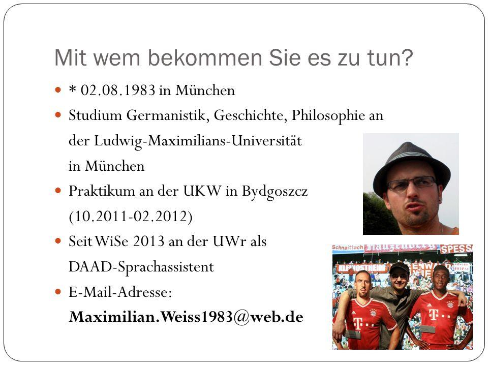 Mit wem bekommen Sie es zu tun? * 02.08.1983 in München Studium Germanistik, Geschichte, Philosophie an der Ludwig-Maximilians-Universität in München