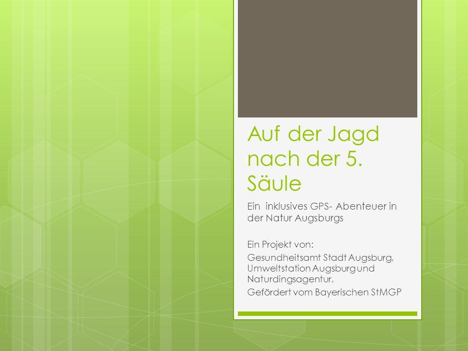Auf der Jagd nach der 5. Säule Ein inklusives GPS- Abenteuer in der Natur Augsburgs Ein Projekt von: Gesundheitsamt Stadt Augsburg, Umweltstation Augs