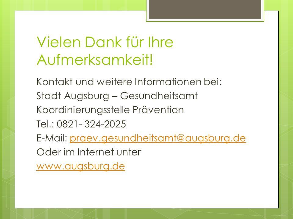Vielen Dank für Ihre Aufmerksamkeit! Kontakt und weitere Informationen bei: Stadt Augsburg – Gesundheitsamt Koordinierungsstelle Prävention Tel.: 0821