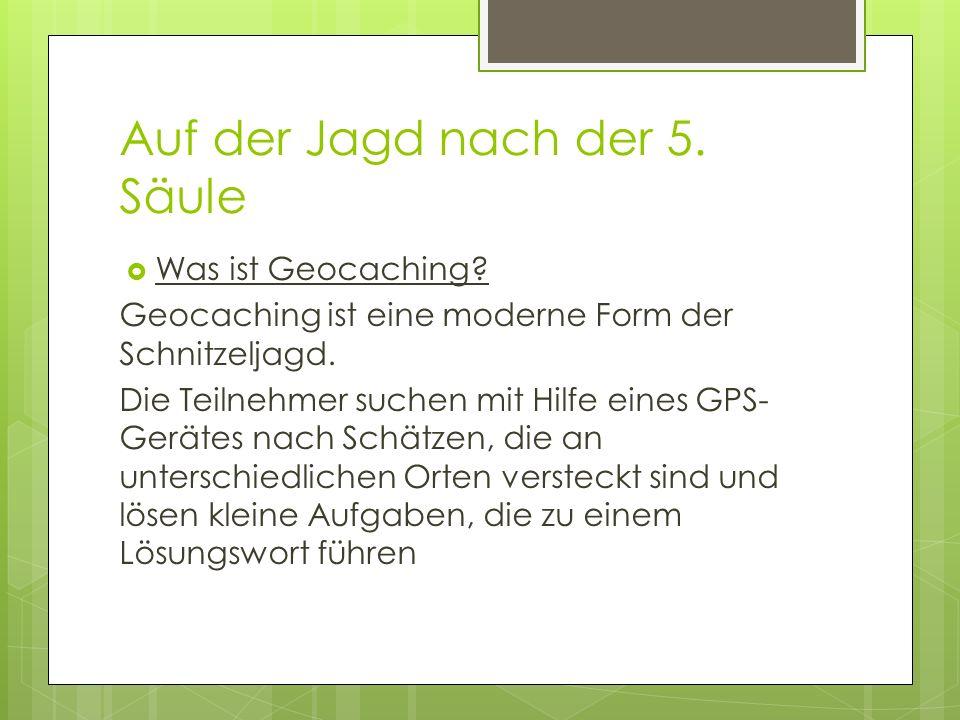 Auf der Jagd nach der 5. Säule Was ist Geocaching? Geocaching ist eine moderne Form der Schnitzeljagd. Die Teilnehmer suchen mit Hilfe eines GPS- Gerä