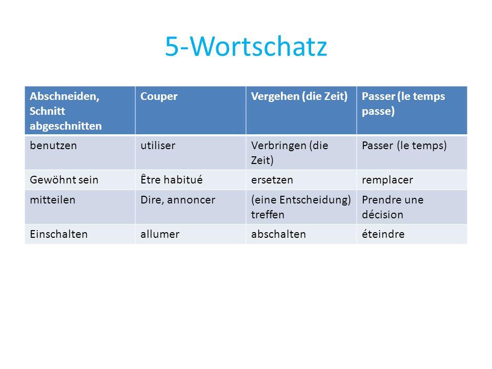 5-Wortschatz Abschneiden, Schnitt abgeschnitten CouperVergehen (die Zeit)Passer (le temps passe) benutzenutiliserVerbringen (die Zeit) Passer (le temp
