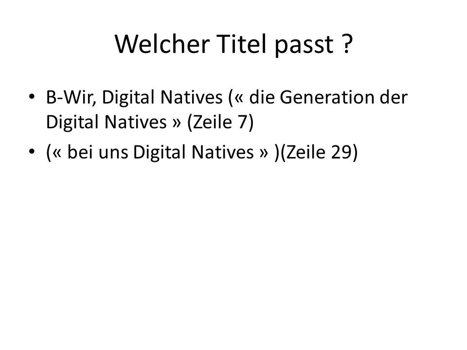 Welcher Titel passt ? B-Wir, Digital Natives (« die Generation der Digital Natives » (Zeile 7) (« bei uns Digital Natives » )(Zeile 29)