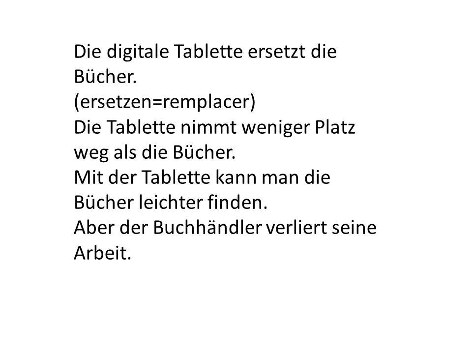 Die digitale Tablette ersetzt die Bücher. (ersetzen=remplacer) Die Tablette nimmt weniger Platz weg als die Bücher. Mit der Tablette kann man die Büch