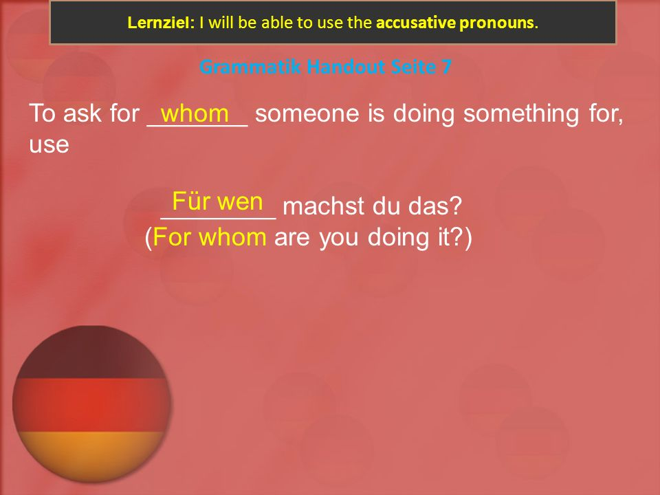 Lernziel: I will be able to use the accusative pronouns. Grammatik Handout Seite 7 To ask for _______ someone is doing something for, use ________ mac