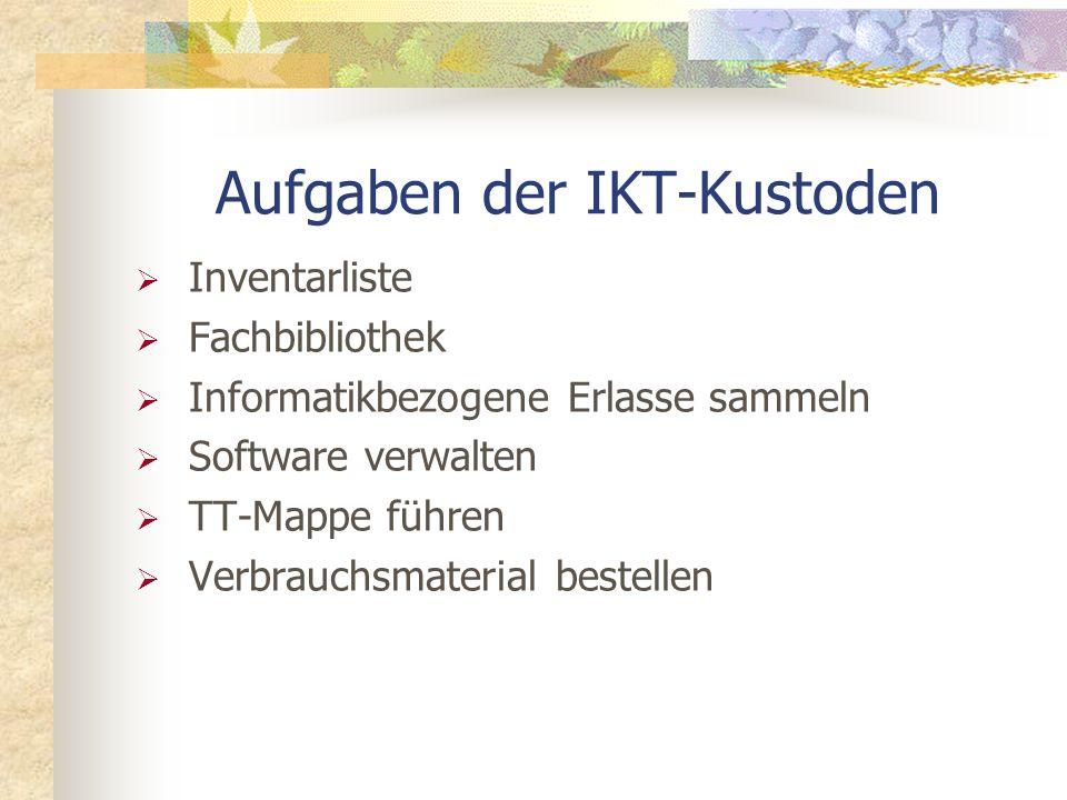 Aufgaben der IKT-Kustoden Inventarliste Fachbibliothek Informatikbezogene Erlasse sammeln Software verwalten TT-Mappe führen Verbrauchsmaterial bestellen