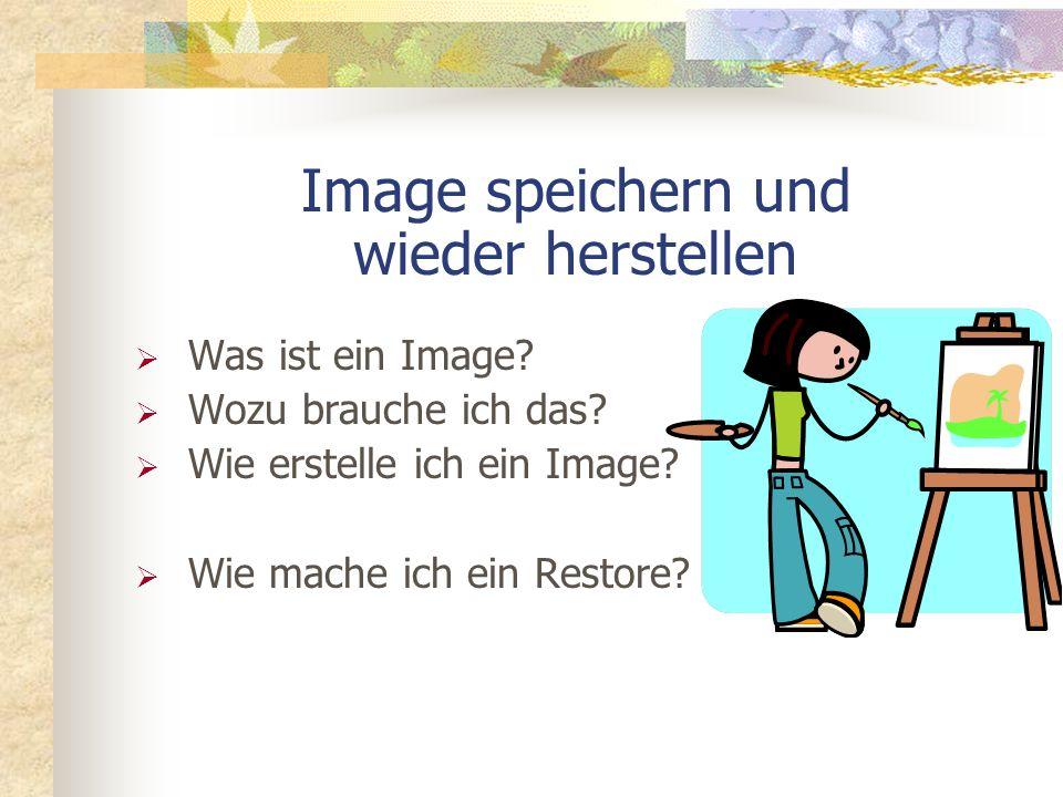 Image speichern und wieder herstellen Was ist ein Image? Wozu brauche ich das? Wie erstelle ich ein Image? Wie mache ich ein Restore?