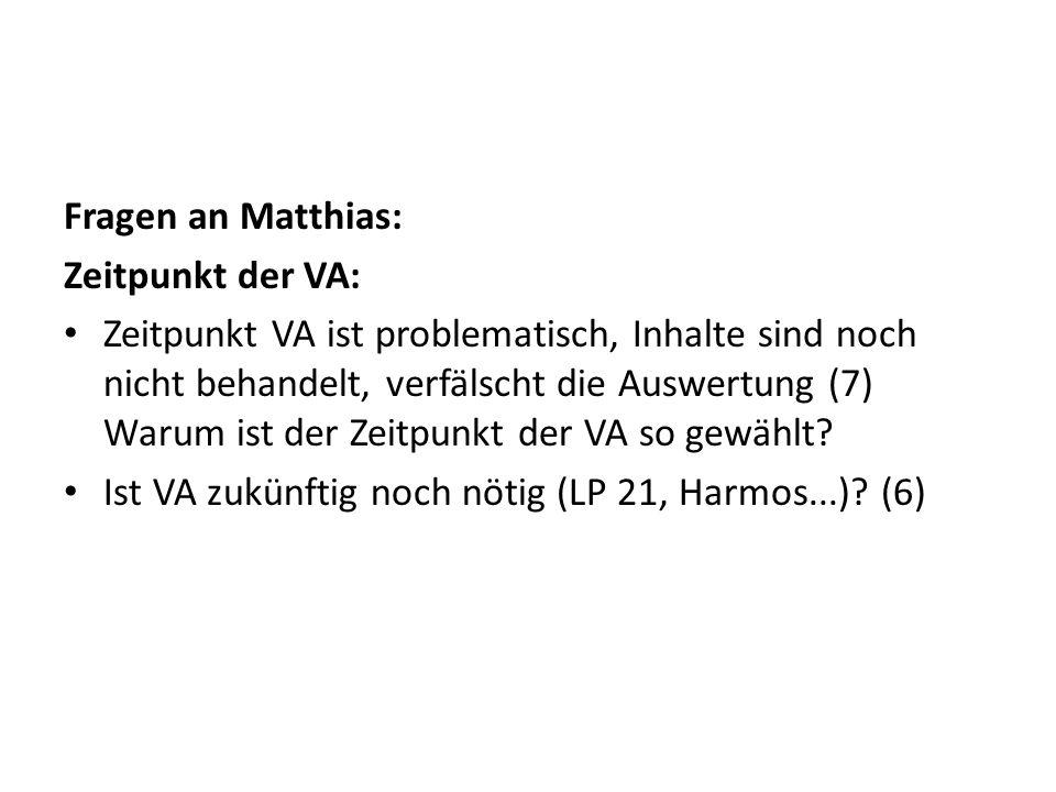 Fragen an Matthias: Zeitpunkt der VA: Zeitpunkt VA ist problematisch, Inhalte sind noch nicht behandelt, verfälscht die Auswertung (7) Warum ist der Z