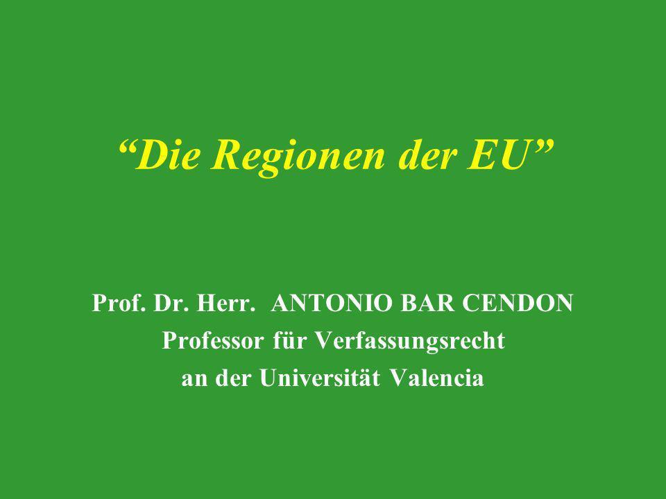Die Regionen der EU Prof. Dr. Herr. ANTONIO BAR CENDON Professor für Verfassungsrecht an der Universität Valencia