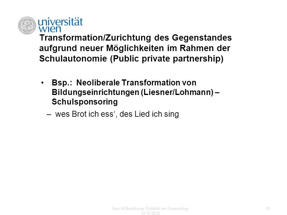 Transformation/Zurichtung des Gegenstandes aufgrund neuer Möglichkeiten im Rahmen der Schulautonomie (Public private partnership) Bsp.: Neoliberale Tr
