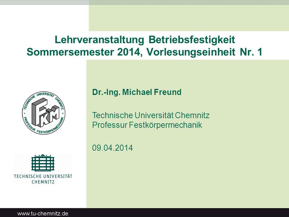 Lehrveranstaltung Betriebsfestigkeit Sommersemester 2014, Vorlesungseinheit Nr. 1 Dr.-Ing. Michael Freund Technische Universität Chemnitz Professur Fe