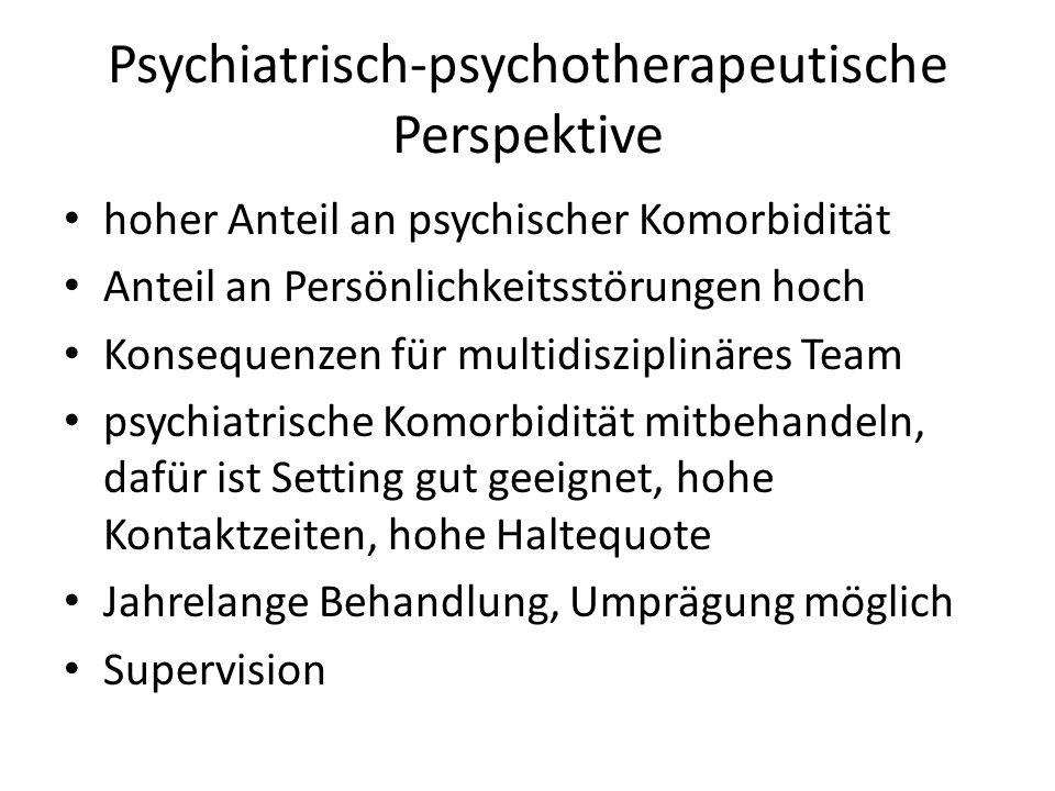 Psychiatrisch-psychotherapeutische Perspektive hoher Anteil an psychischer Komorbidität Anteil an Persönlichkeitsstörungen hoch Konsequenzen für multidisziplinäres Team psychiatrische Komorbidität mitbehandeln, dafür ist Setting gut geeignet, hohe Kontaktzeiten, hohe Haltequote Jahrelange Behandlung, Umprägung möglich Supervision