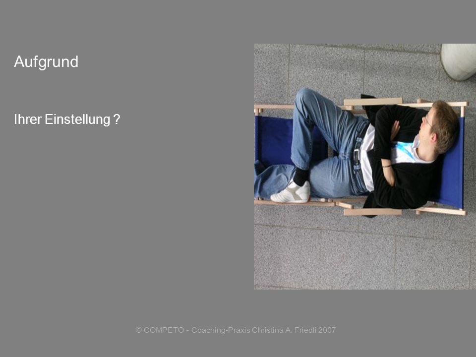 © COMPETO - Coaching-Praxis Christina A. Friedli 2007 Aufgrund Ihrer Einstellung ?