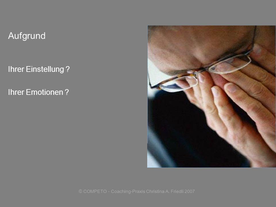 © COMPETO - Coaching-Praxis Christina A. Friedli 2007 Aufgrund Ihrer Einstellung ? Ihrer Emotionen ?