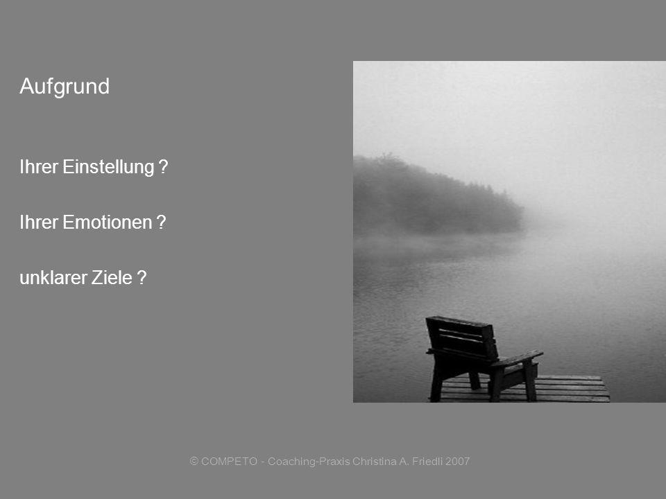 © COMPETO - Coaching-Praxis Christina A. Friedli 2007 Aufgrund Ihrer Einstellung ? Ihrer Emotionen ? unklarer Ziele ?