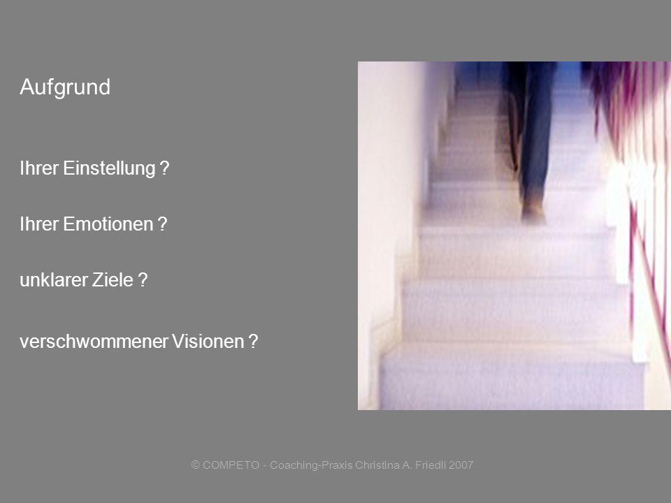 © COMPETO - Coaching-Praxis Christina A. Friedli 2007 Aufgrund Ihrer Einstellung ? Ihrer Emotionen ? unklarer Ziele ? verschwommener Visionen ?