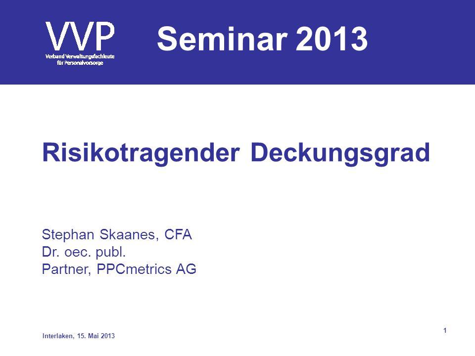 1 Risikotragender Deckungsgrad Stephan Skaanes, CFA Dr. oec. publ. Partner, PPCmetrics AG Interlaken, 15. Mai 2013 Seminar 2013