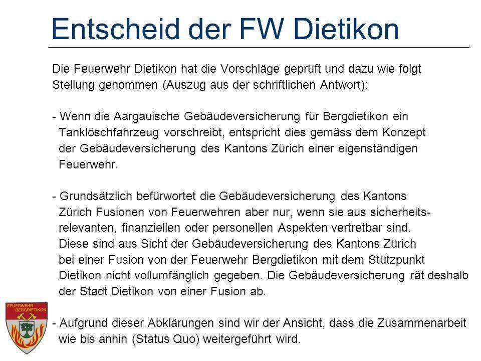 Entscheid der FW Dietikon Die Feuerwehr Dietikon hat die Vorschläge geprüft und dazu wie folgt Stellung genommen (Auszug aus der schriftlichen Antwort): - Wenn die Aargauische Gebäudeversicherung für Bergdietikon ein Tanklöschfahrzeug vorschreibt, entspricht dies gemäss dem Konzept der Gebäudeversicherung des Kantons Zürich einer eigenständigen Feuerwehr.
