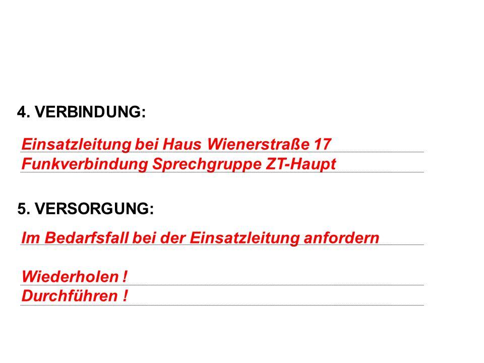 4. VERBINDUNG: 5. VERSORGUNG: Einsatzleitung bei Haus Wienerstraße 17 Funkverbindung Sprechgruppe ZT-Haupt Im Bedarfsfall bei der Einsatzleitung anfor
