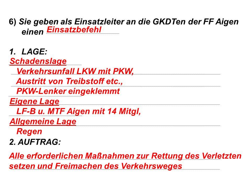 6) Sie geben als Einsatzleiter an die GKDTen der FF Aigen einen 1.LAGE: 2. AUFTRAG: Einsatzbefehl Schadenslage Verkehrsunfall LKW mit PKW, Austritt vo