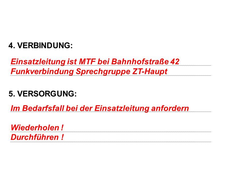 4. VERBINDUNG: 5. VERSORGUNG: Einsatzleitung ist MTF bei Bahnhofstraße 42 Funkverbindung Sprechgruppe ZT-Haupt Im Bedarfsfall bei der Einsatzleitung a