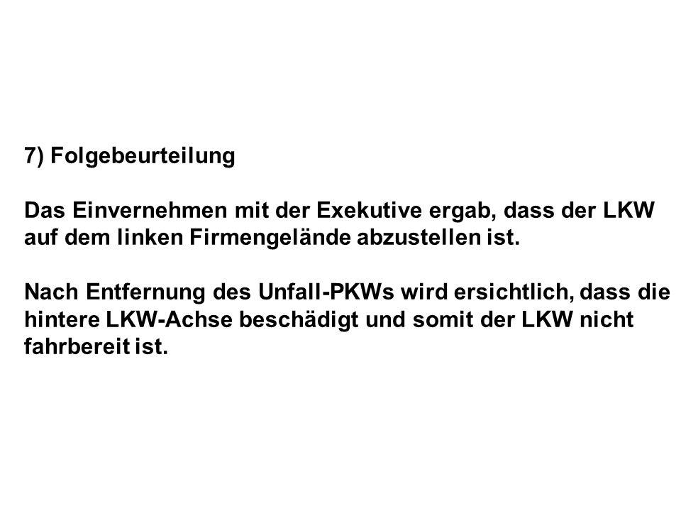 7) Folgebeurteilung Das Einvernehmen mit der Exekutive ergab, dass der LKW auf dem linken Firmengelände abzustellen ist. Nach Entfernung des Unfall-PK