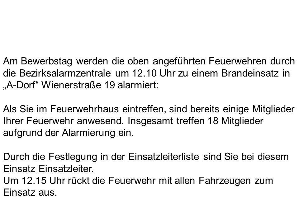 Am Bewerbstag werden die oben angeführten Feuerwehren durch die Bezirksalarmzentrale um 12.10 Uhr zu einem Brandeinsatz in A-Dorf Wienerstraße 19 alar