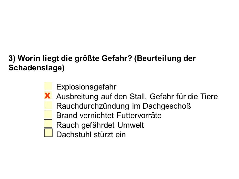 3) Worin liegt die größte Gefahr? (Beurteilung der Schadenslage) Explosionsgefahr Ausbreitung auf den Stall, Gefahr für die Tiere Rauchdurchzündung im