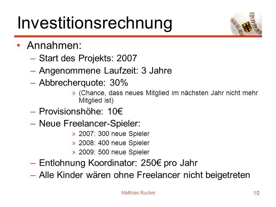 Matthias Rucker 10 Investitionsrechnung Annahmen: –Start des Projekts: 2007 –Angenommene Laufzeit: 3 Jahre –Abbrecherquote: 30% »(Chance, dass neues M