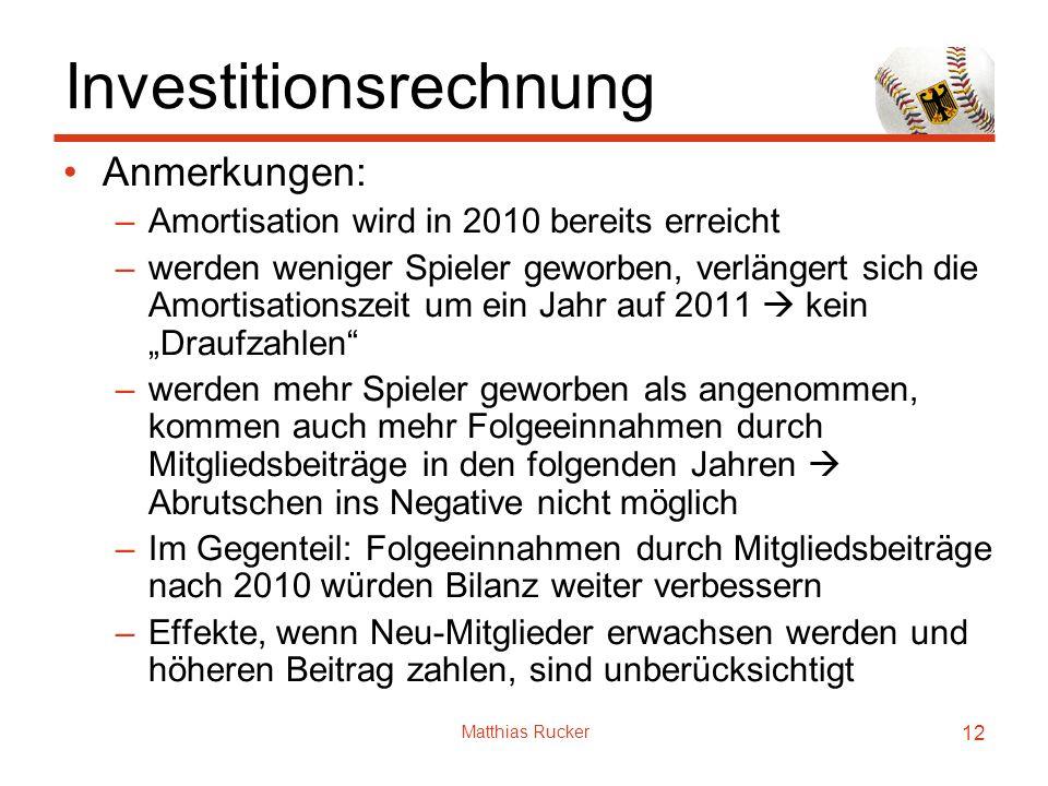 Matthias Rucker 12 Investitionsrechnung Anmerkungen: –Amortisation wird in 2010 bereits erreicht –werden weniger Spieler geworben, verlängert sich die