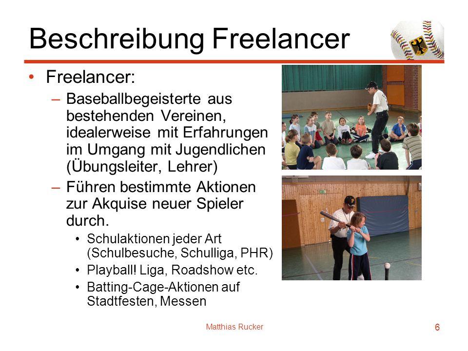 Matthias Rucker 6 Beschreibung Freelancer Freelancer: –Baseballbegeisterte aus bestehenden Vereinen, idealerweise mit Erfahrungen im Umgang mit Jugendlichen (Übungsleiter, Lehrer) –Führen bestimmte Aktionen zur Akquise neuer Spieler durch.