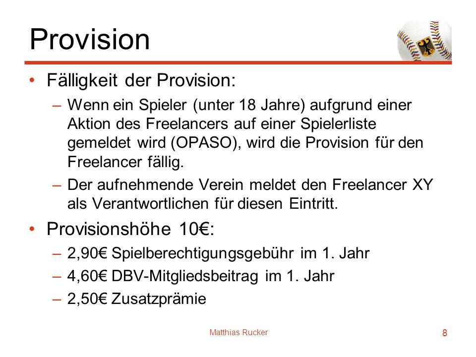 Matthias Rucker 8 Provision Fälligkeit der Provision: –Wenn ein Spieler (unter 18 Jahre) aufgrund einer Aktion des Freelancers auf einer Spielerliste gemeldet wird (OPASO), wird die Provision für den Freelancer fällig.