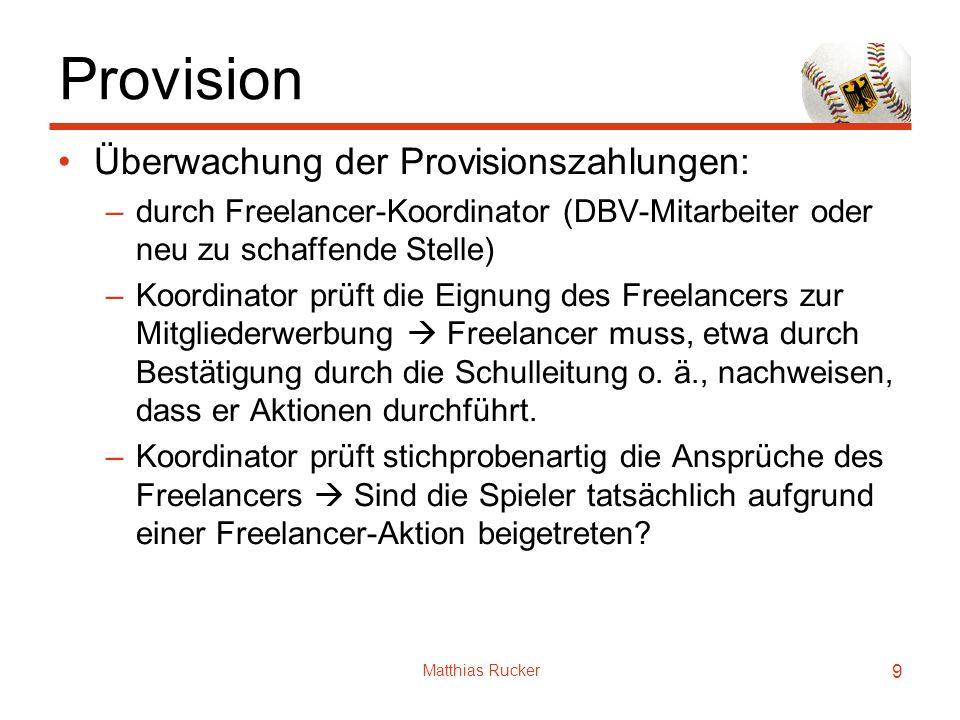 Matthias Rucker 9 Provision Überwachung der Provisionszahlungen: –durch Freelancer-Koordinator (DBV-Mitarbeiter oder neu zu schaffende Stelle) –Koordi