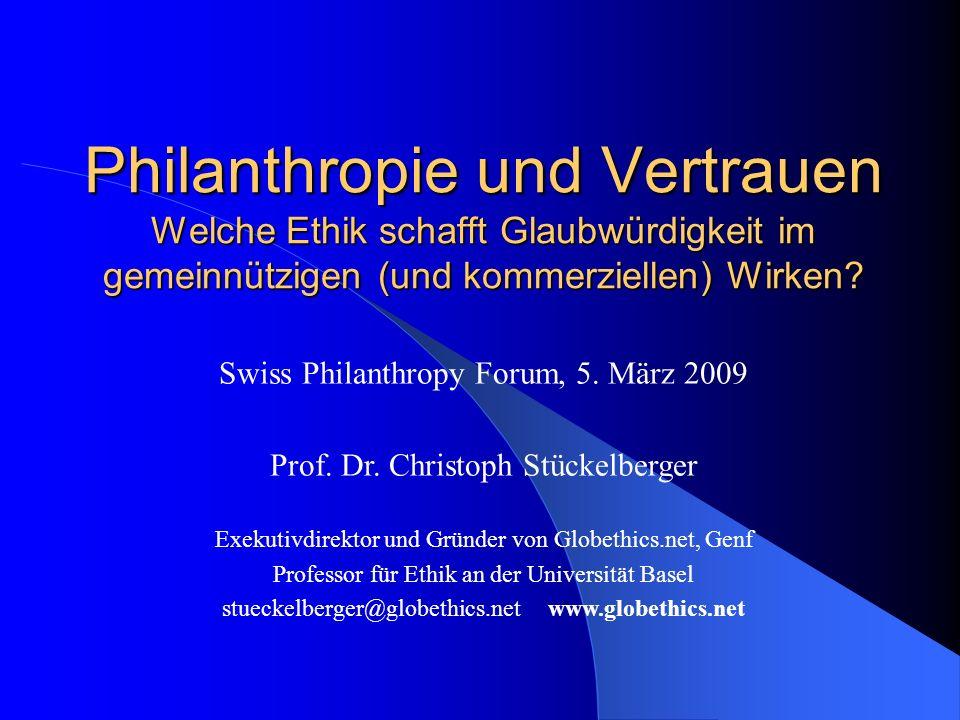 Philanthropie und Vertrauen Welche Ethik schafft Glaubwürdigkeit im gemeinnützigen (und kommerziellen) Wirken? Swiss Philanthropy Forum, 5. März 2009