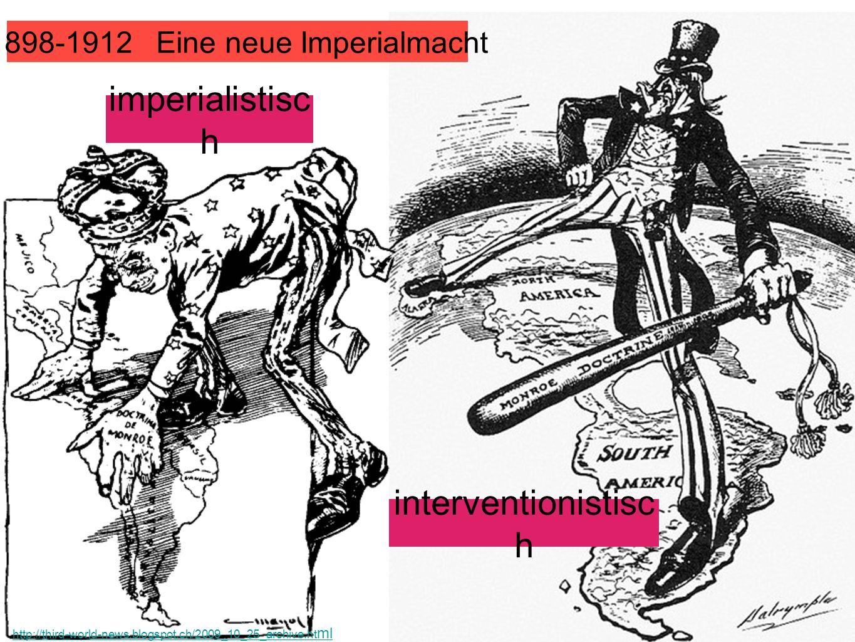 1898-1912 Eine neue Imperialmacht imperialistisc h interventionistisc h http://third-world-news.blogspot.ch/2009_10_25_archive.ht ml