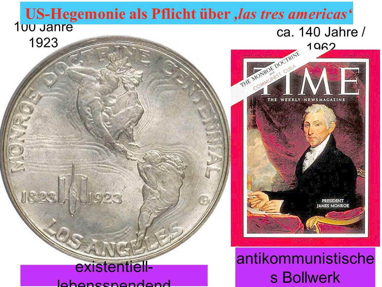 ca. 140 Jahre / 1962 existentiell- lebensspendend antikommunistische s Bollwerk 100 Jahre 1923 US-Hegemonie als Pflicht über,las tres americas