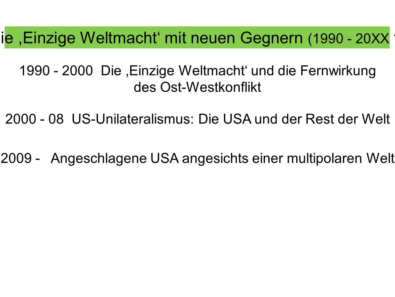 Die,Einzige Weltmacht mit neuen Gegnern (1990 - 20XX ?) 1990 - 2000 Die,Einzige Weltmacht und die Fernwirkung des Ost-Westkonflikt 2000 - 08 US-Unilat