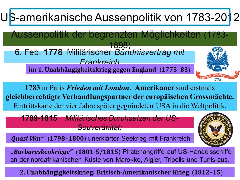 Aussenpolitik der begrenzten Möglichkeiten (1783- 1898) US-amerikanische Aussenpolitik von 1783-2012 6. Feb. 1778 Militärischer Bündnisvertrag mit Fra