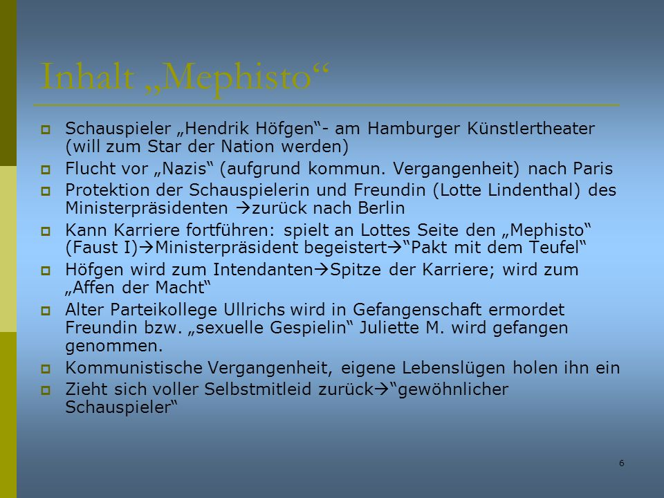 6 Inhalt Mephisto Schauspieler Hendrik Höfgen- am Hamburger Künstlertheater (will zum Star der Nation werden) Flucht vor Nazis (aufgrund kommun. Verga